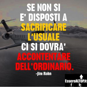 immagine motivazionale - Sacrificare l' usuale per non accontentarsi dell' ordinario